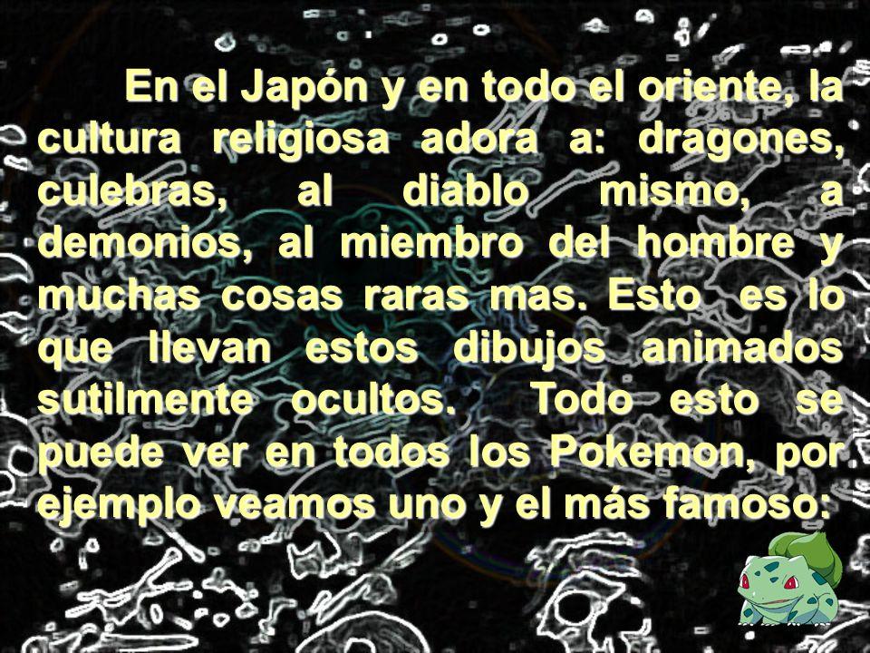 En el Japón y en todo el oriente, la cultura religiosa adora a: dragones, culebras, al diablo mismo, a demonios, al miembro del hombre y muchas cosas raras mas.