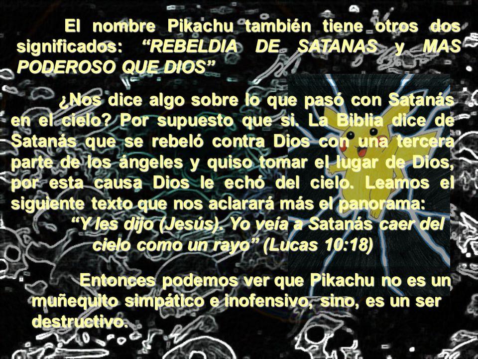 El nombre Pikachu también tiene otros dos significados: REBELDIA DE SATANAS y MAS PODEROSO QUE DIOS