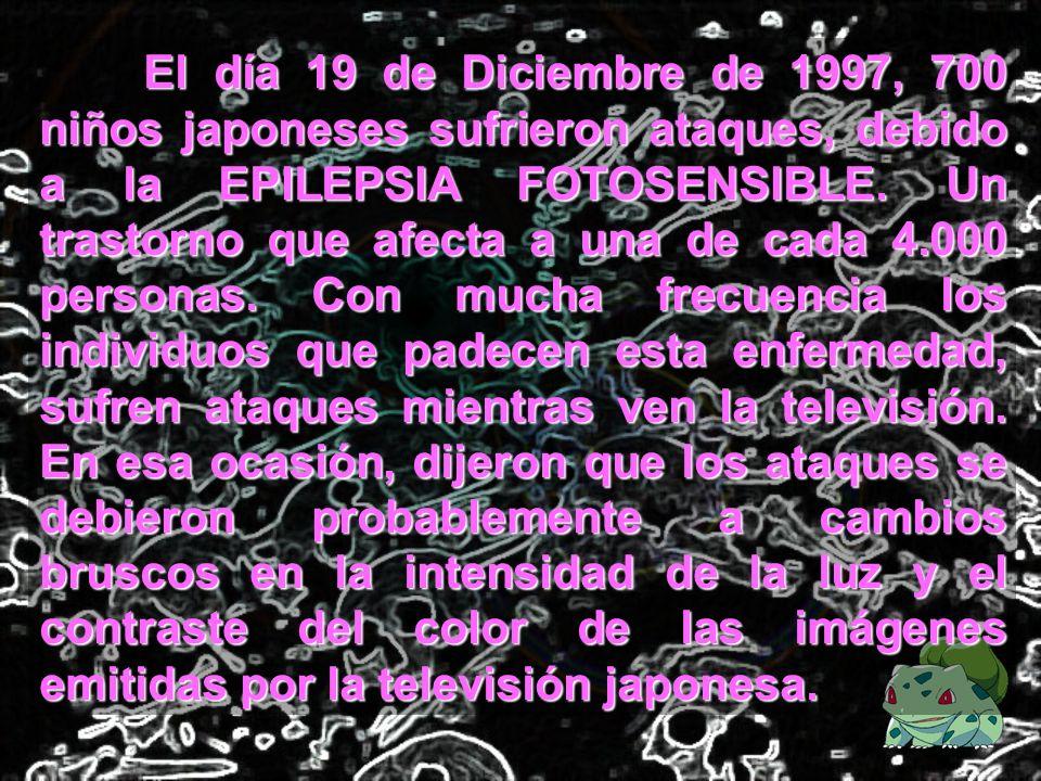 El día 19 de Diciembre de 1997, 700 niños japoneses sufrieron ataques, debido a la EPILEPSIA FOTOSENSIBLE.