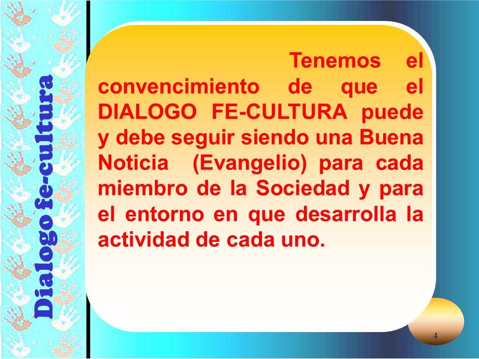 Tenemos el convencimiento de que el DIALOGO FE-CULTURA puede y debe seguir siendo una Buena Noticia (Evangelio) para cada miembro de la Sociedad y para el entorno en que desarrolla la actividad de cada uno.