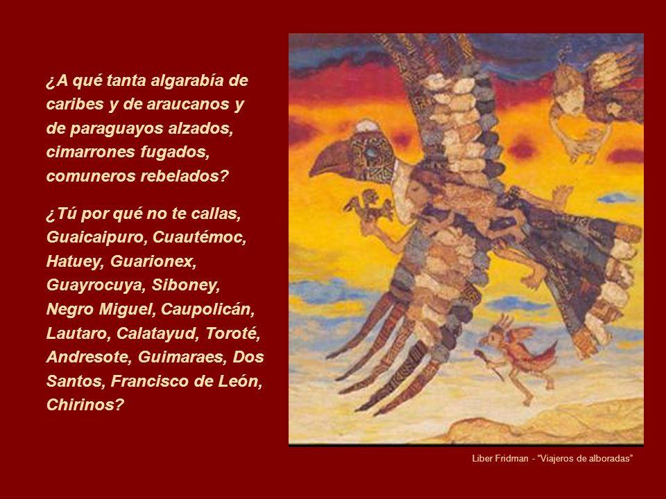 ¿A qué tanta algarabía de caribes y de araucanos y de paraguayos alzados, cimarrones fugados, comuneros rebelados