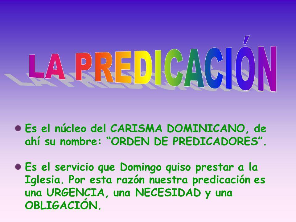 LA PREDICACIÓN Es el núcleo del CARISMA DOMINICANO, de ahí su nombre: ORDEN DE PREDICADORES .