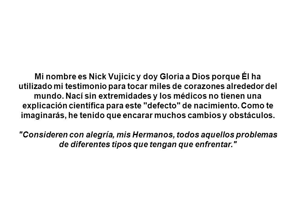 Mi nombre es Nick Vujicic y doy Gloria a Dios porque Él ha utilizado mi testimonio para tocar miles de corazones alrededor del mundo.