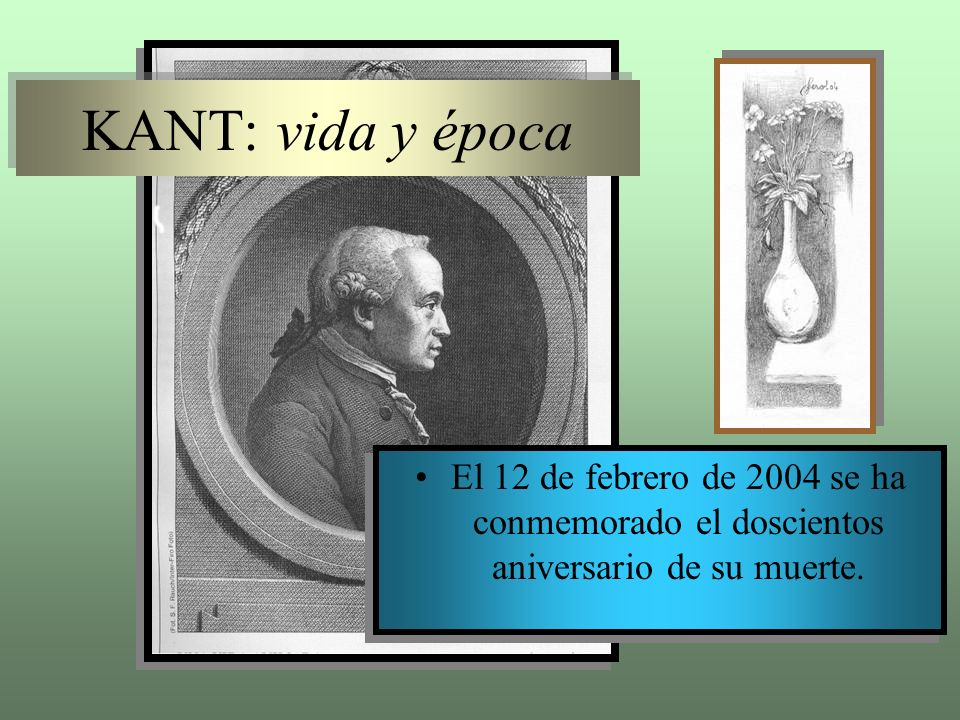 KANT: vida y época El 12 de febrero de 2004 se ha conmemorado el doscientos aniversario de su muerte.