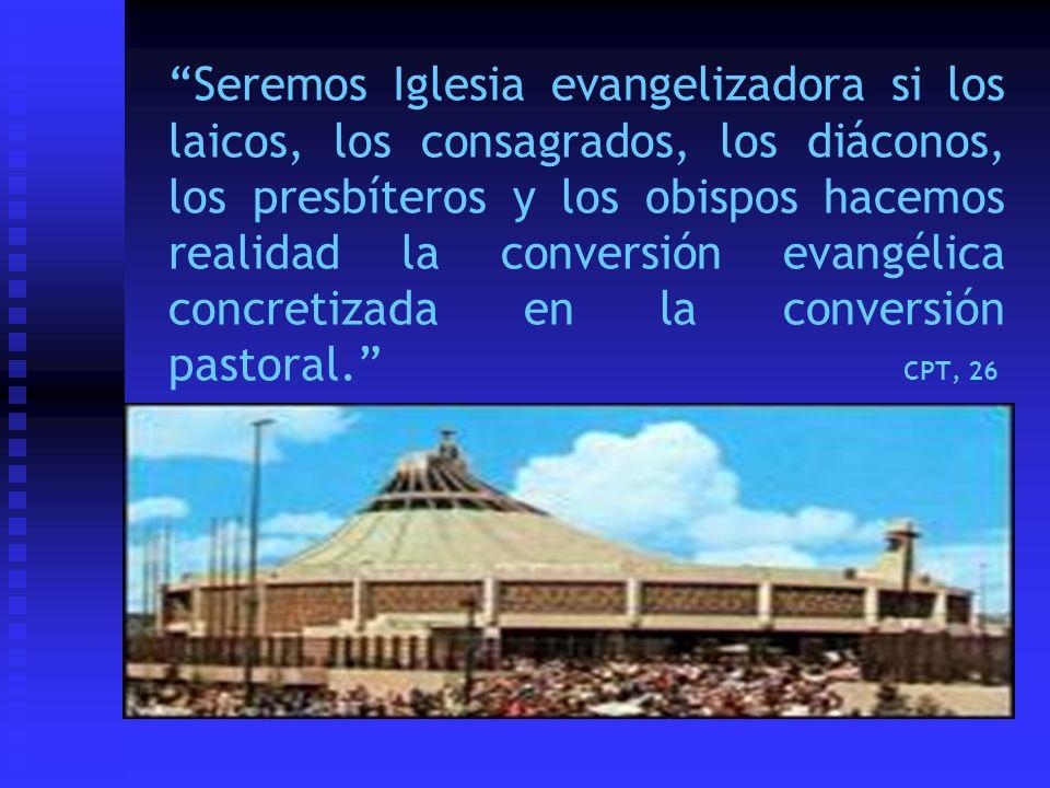 Seremos Iglesia evangelizadora si los laicos, los consagrados, los diáconos, los presbíteros y los obispos hacemos realidad la conversión evangélica concretizada en la conversión pastoral. CPT, 26