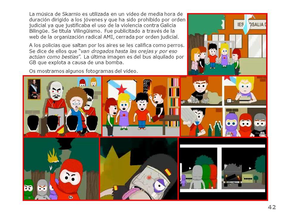 La música de Skarnio es utilizada en un vídeo de media hora de duración dirigido a los jóvenes y que ha sido prohibido por orden judicial ya que justificaba el uso de la violencia contra Galicia Bilingüe. Se titula Vilingüismo. Fue publicitado a través de la web de la organización radical AMI, cerrada por orden judicial.