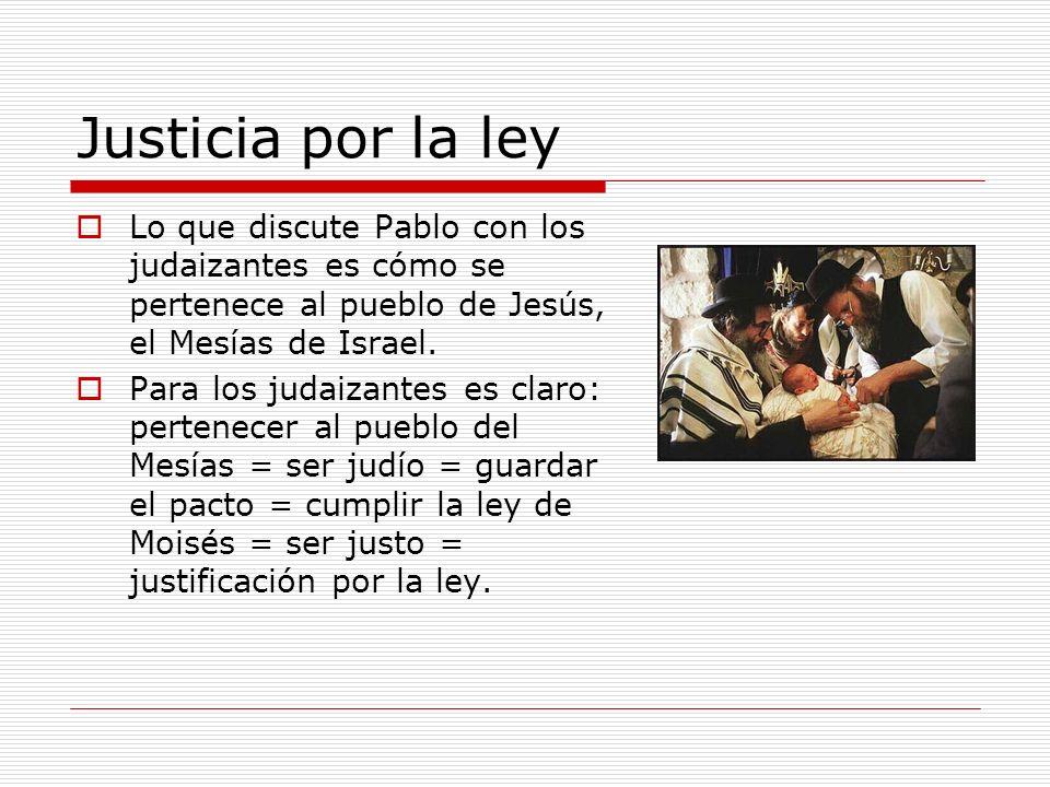 Justicia por la ley Lo que discute Pablo con los judaizantes es cómo se pertenece al pueblo de Jesús, el Mesías de Israel.
