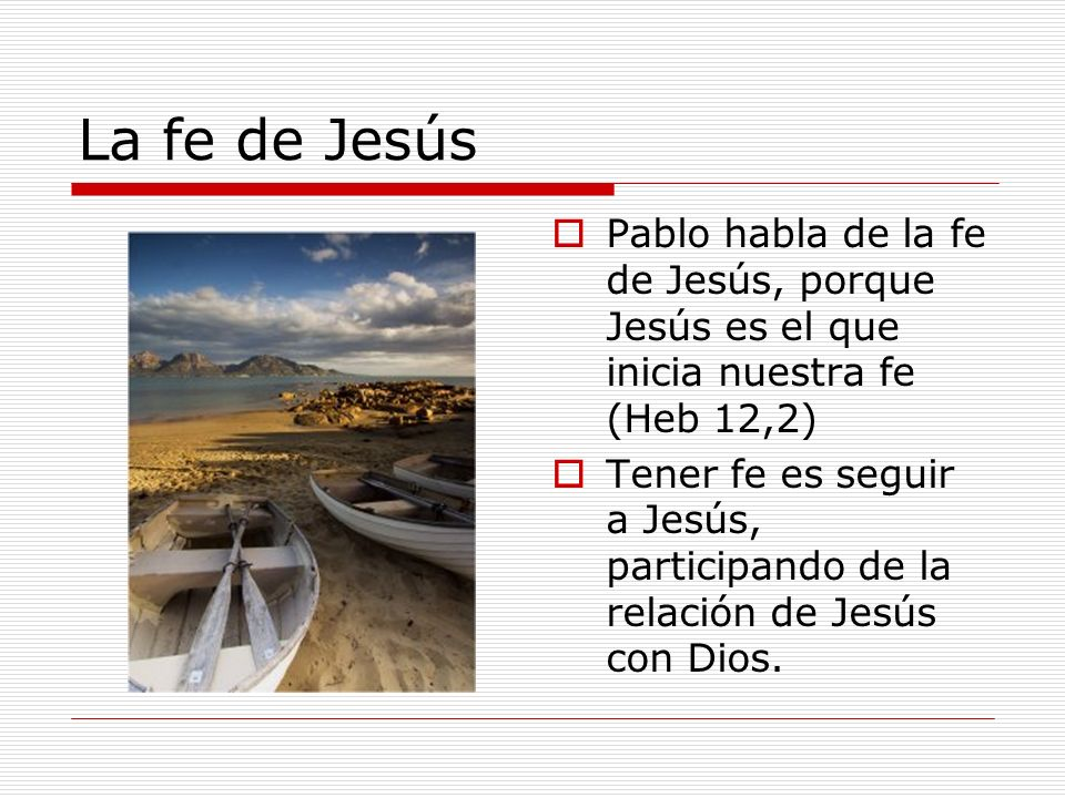 La fe de Jesús Pablo habla de la fe de Jesús, porque Jesús es el que inicia nuestra fe (Heb 12,2)