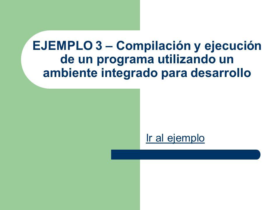 EJEMPLO 3 – Compilación y ejecución de un programa utilizando un ambiente integrado para desarrollo