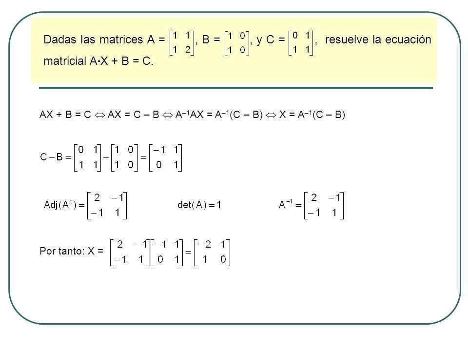 Dadas las matrices A = , B = , y C = , resuelve la ecuación matricial AX + B = C.