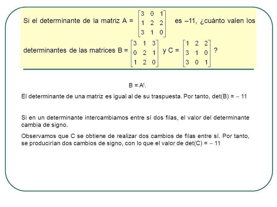 Si el determinante de la matriz A = es –11, ¿cuánto valen los determinantes de las matrices B = y C =
