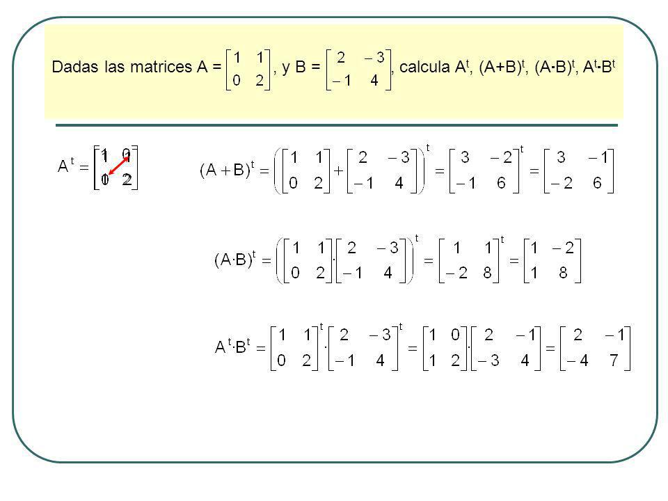 Dadas las matrices A = , y B = , calcula At, (A+B)t, (AB)t, AtBt
