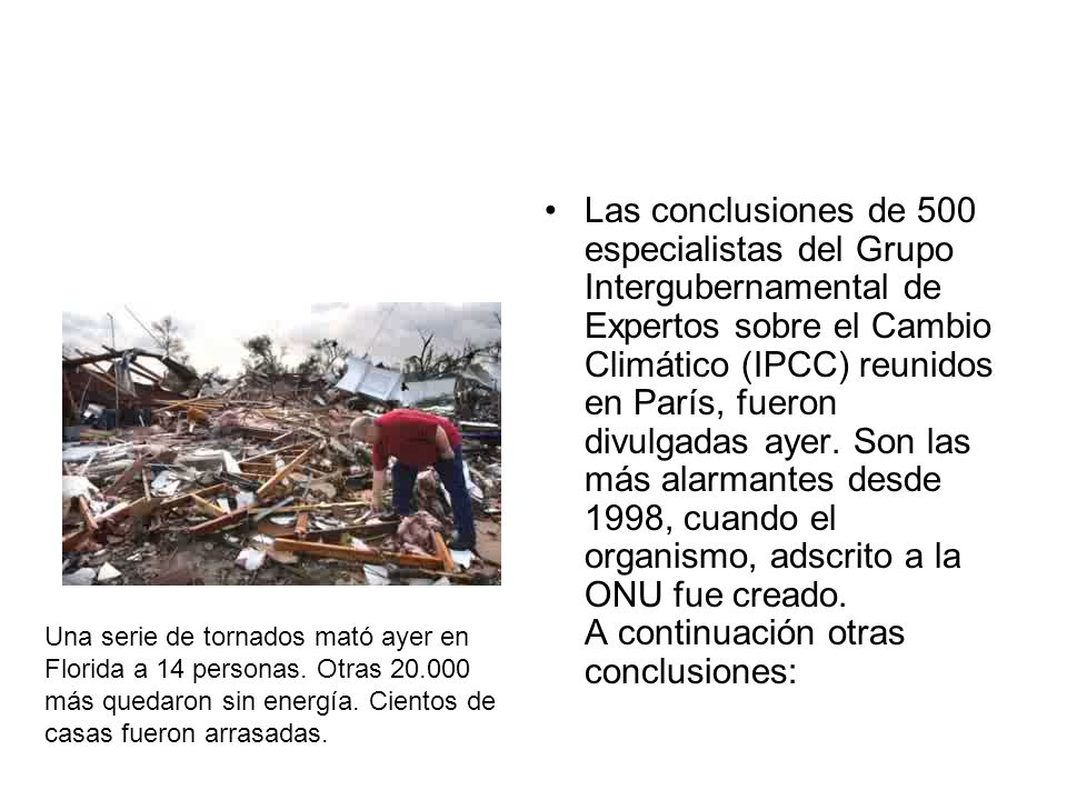 Las conclusiones de 500 especialistas del Grupo Intergubernamental de Expertos sobre el Cambio Climático (IPCC) reunidos en París, fueron divulgadas ayer. Son las más alarmantes desde 1998, cuando el organismo, adscrito a la ONU fue creado. A continuación otras conclusiones: