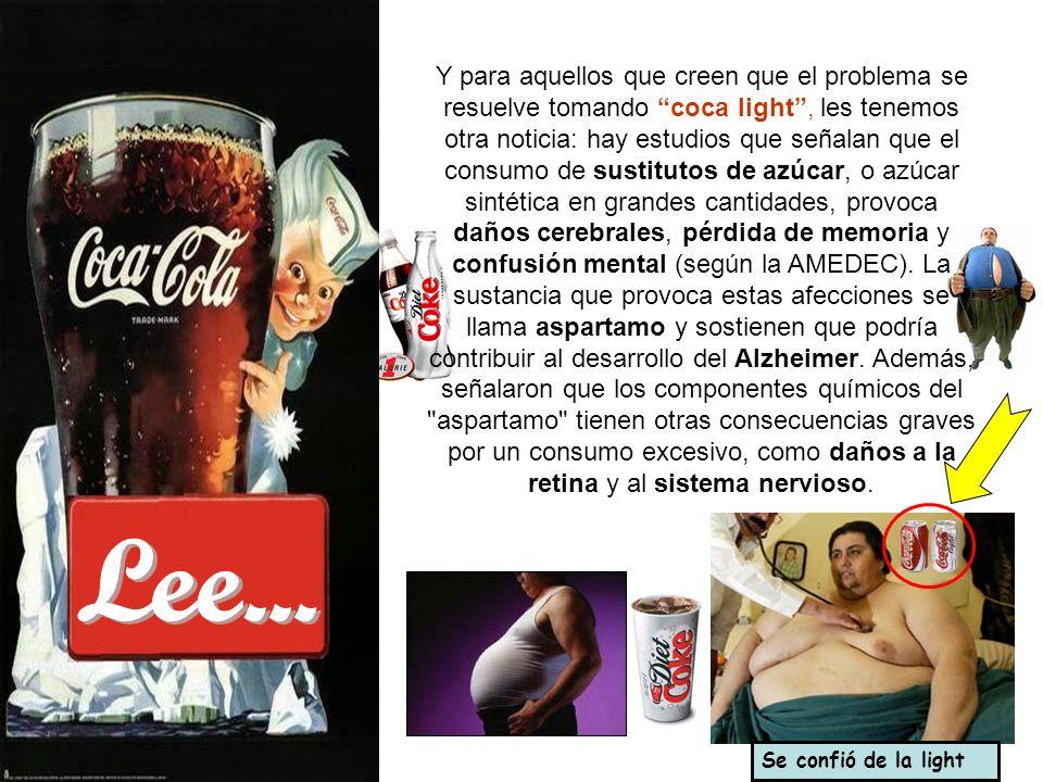 Y para aquellos que creen que el problema se resuelve tomando coca light , les tenemos otra noticia: hay estudios que señalan que el consumo de sustitutos de azúcar, o azúcar sintética en grandes cantidades, provoca daños cerebrales, pérdida de memoria y confusión mental (según la AMEDEC). La sustancia que provoca estas afecciones se llama aspartamo y sostienen que podría contribuir al desarrollo del Alzheimer. Además, señalaron que los componentes químicos del aspartamo tienen otras consecuencias graves por un consumo excesivo, como daños a la retina y al sistema nervioso.
