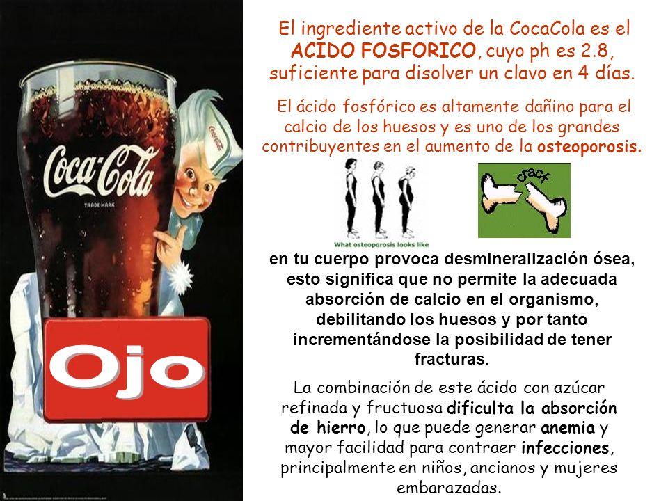 El ingrediente activo de la CocaCola es el ACIDO FOSFORICO, cuyo ph es 2.8, suficiente para disolver un clavo en 4 días.