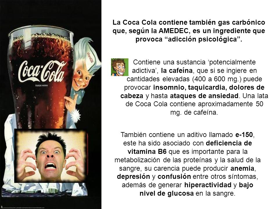 La Coca Cola contiene también gas carbónico que, según la AMEDEC, es un ingrediente que provoca adicción psicológica .
