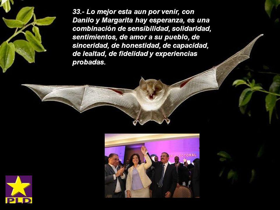 33.- Lo mejor esta aun por venir, con Danilo y Margarita hay esperanza, es una combinación de sensibilidad, solidaridad, sentimientos, de amor a su pueblo, de sinceridad, de honestidad, de capacidad, de lealtad, de fidelidad y experiencias probadas.