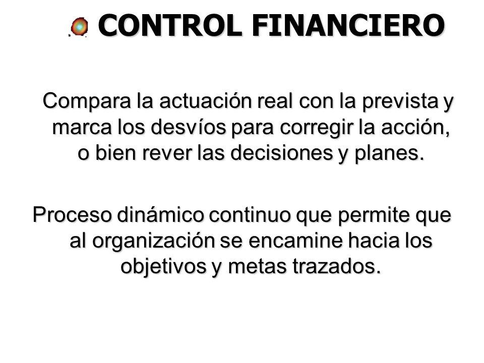 CONTROL FINANCIERO Compara la actuación real con la prevista y marca los desvíos para corregir la acción, o bien rever las decisiones y planes.