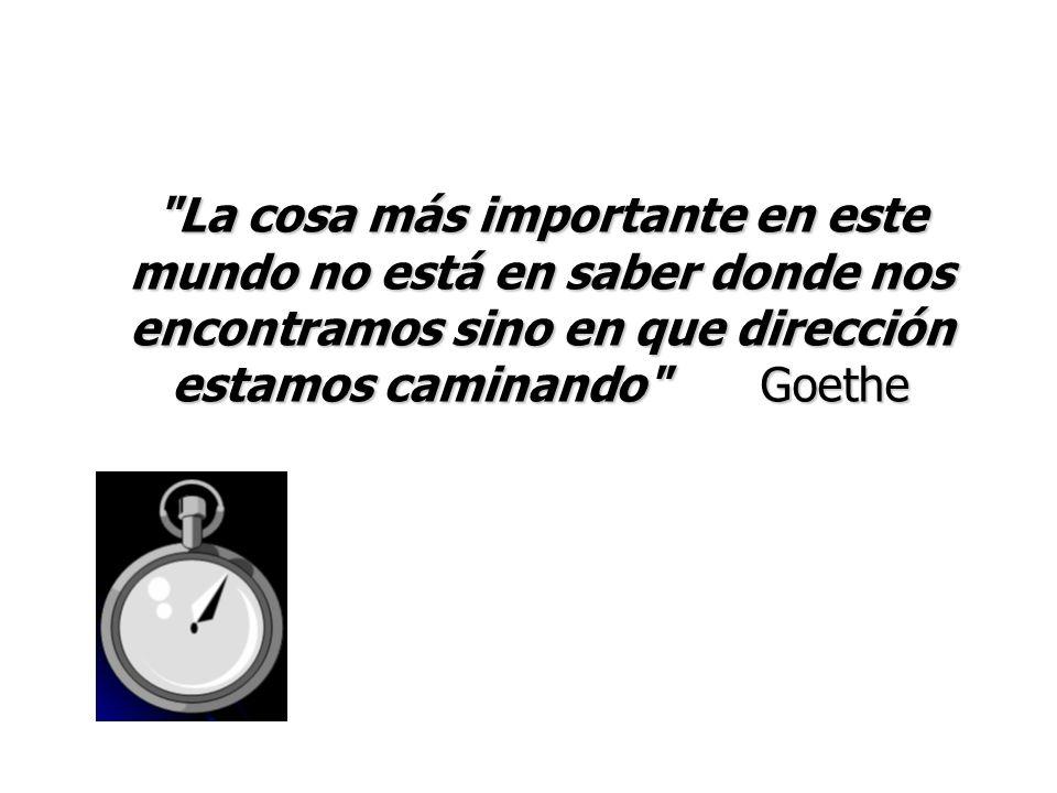 La cosa más importante en este mundo no está en saber donde nos encontramos sino en que dirección estamos caminando Goethe