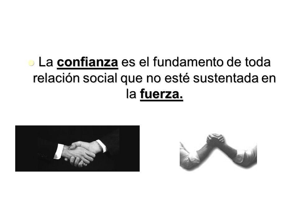 La confianza es el fundamento de toda relación social que no esté sustentada en la fuerza.