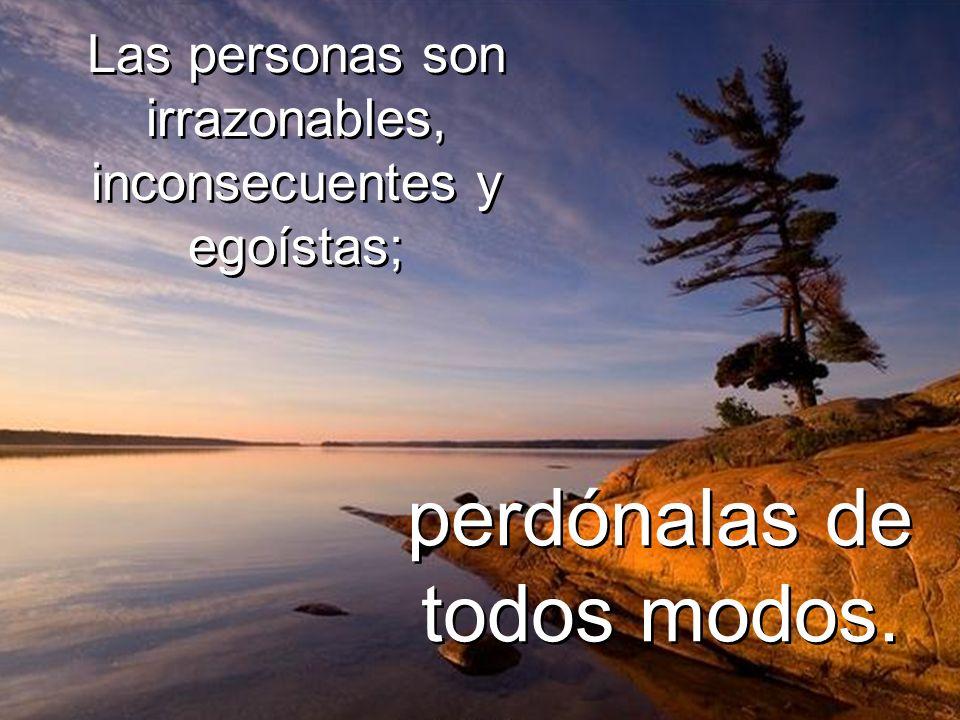 Las personas son irrazonables, inconsecuentes y egoístas;