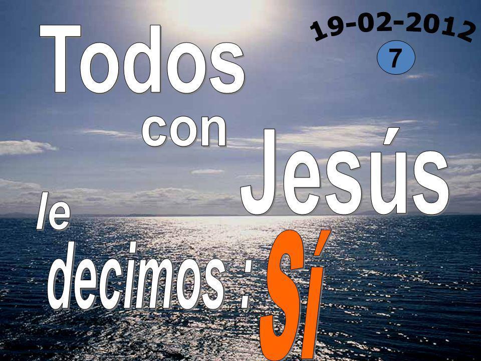 Todos 19-02-2012 7 con Jesús le Sí decimos :