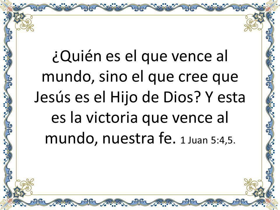 ¿Quién es el que vence al mundo, sino el que cree que Jesús es el Hijo de Dios.