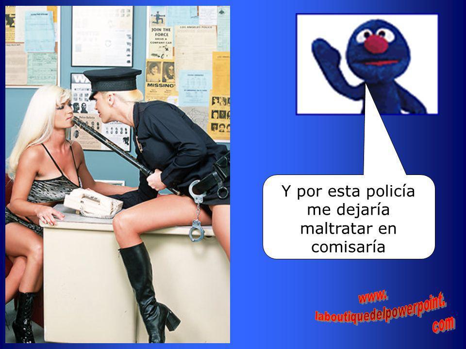 Y por esta policía me dejaría maltratar en comisaría