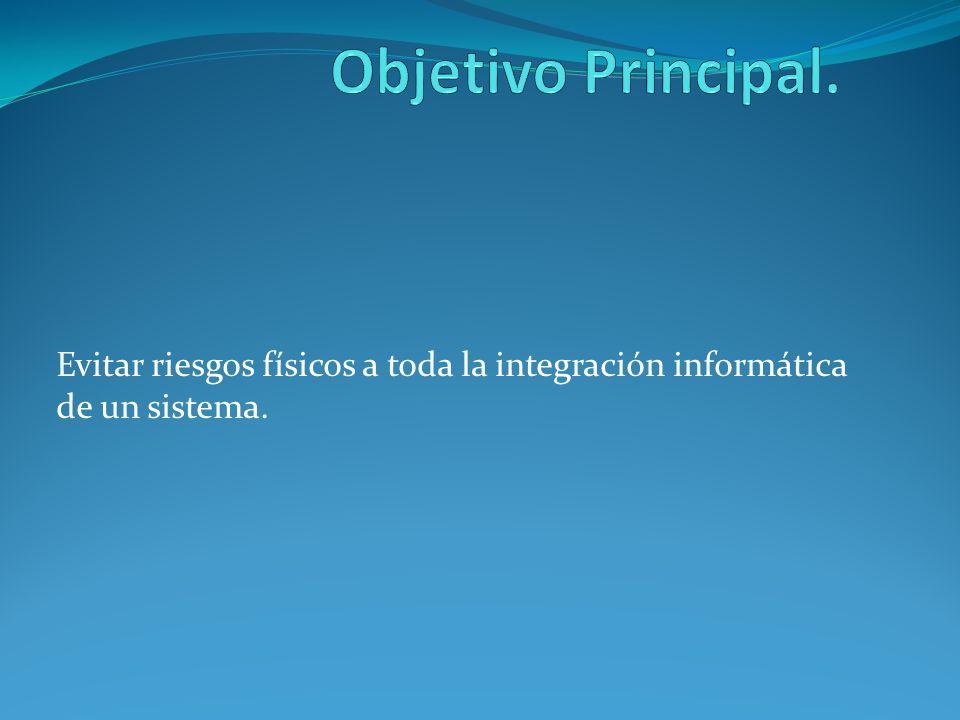 Objetivo Principal. Evitar riesgos físicos a toda la integración informática de un sistema.