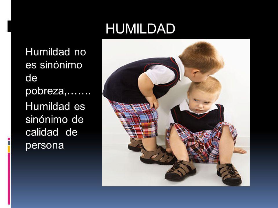 HUMILDAD Humildad no es sinónimo de pobreza,…….