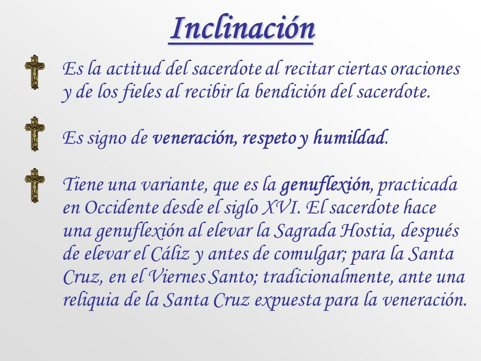 Inclinación Es la actitud del sacerdote al recitar ciertas oraciones y de los fieles al recibir la bendición del sacerdote.