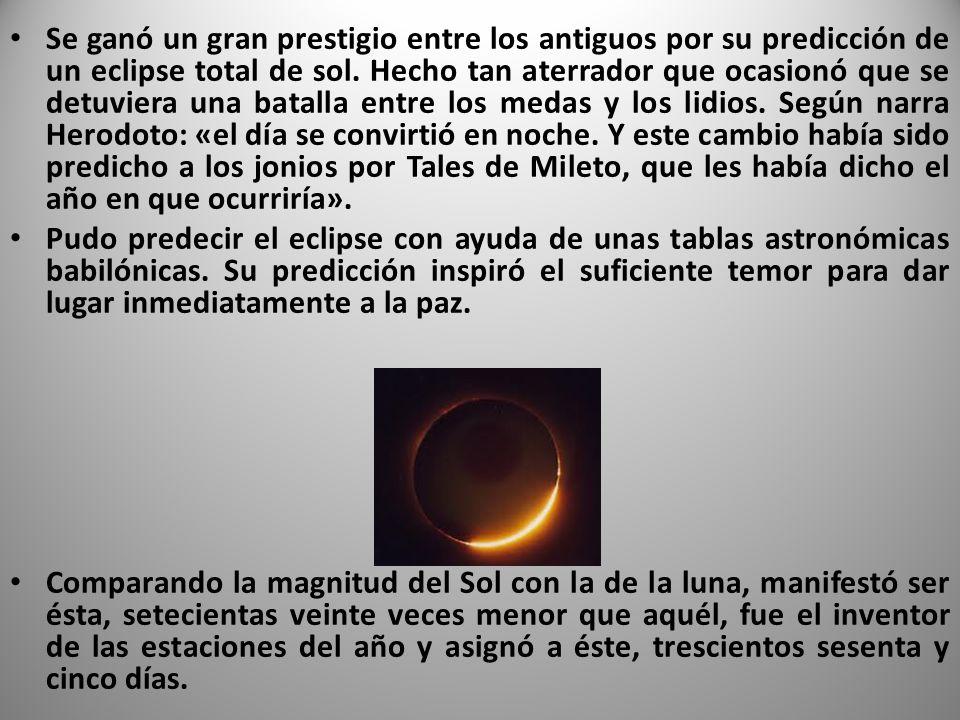 Se ganó un gran prestigio entre los antiguos por su predicción de un eclipse total de sol. Hecho tan aterrador que ocasionó que se detuviera una batalla entre los medas y los lidios. Según narra Herodoto: «el día se convirtió en noche. Y este cambio había sido predicho a los jonios por Tales de Mileto, que les había dicho el año en que ocurriría».