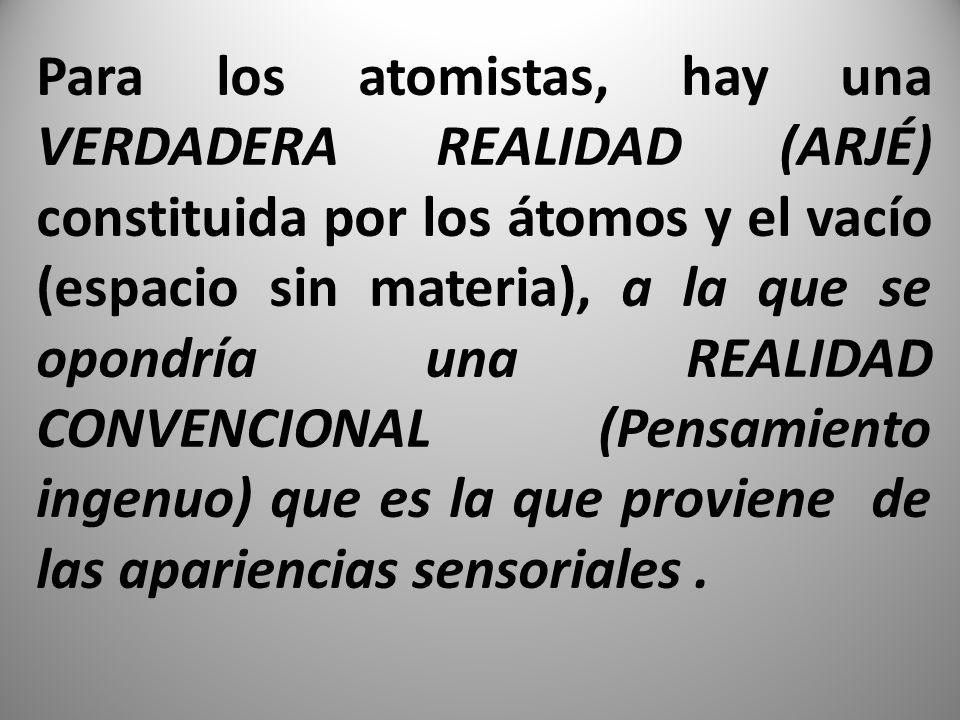 Para los atomistas, hay una VERDADERA REALIDAD (ARJÉ) constituida por los átomos y el vacío (espacio sin materia), a la que se opondría una REALIDAD CONVENCIONAL (Pensamiento ingenuo) que es la que proviene de las apariencias sensoriales .