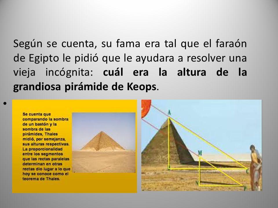 Según se cuenta, su fama era tal que el faraón de Egipto le pidió que le ayudara a resolver una vieja incógnita: cuál era la altura de la grandiosa pirámide de Keops.