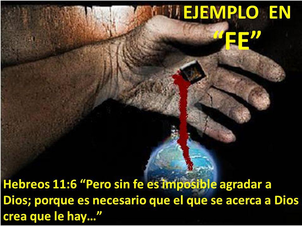 EJEMPLO EN FE Hebreos 11:6 Pero sin fe es imposible agradar a Dios; porque es necesario que el que se acerca a Dios crea que le hay…