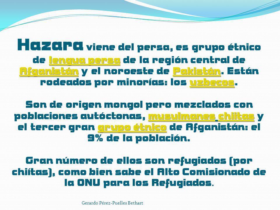 Hazara viene del persa, es grupo étnico de lengua persa de la región central de Afganistán y el noroeste de Pakistán. Están rodeados por minorías: los uzbecos. Son de origen mongol pero mezclados con poblaciones autóctonas, musulmanes chiitas y el tercer gran grupo étnico de Afganistán: el 9% de la población. Gran número de ellos son refugiados (por chiítas), como bien sabe el Alto Comisionado de la ONU para los Refugiados.