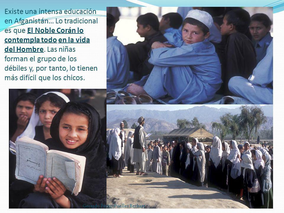 Existe una intensa educación en Afganistán… Lo tradicional es que El Noble Corán lo contempla todo en la vida del Hombre. Las niñas forman el grupo de los débiles y, por tanto, lo tienen más difícil que los chicos.