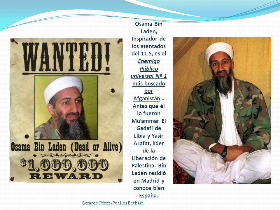 Osama Bin Laden, Inspirador de los atentados del 11 S, es el Enemigo Público universal Nº 1 más buscado por Afganistán… Antes que él lo fueron Mu'ammar El Gadafi de Libia y Yasir Arafat, líder de la Liberación de Palestina. Bin Laden residió en Madrid y conoce bien España.