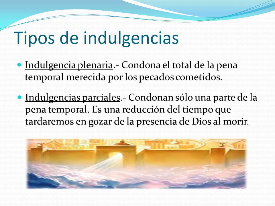 Tipos de indulgencias Indulgencia plenaria.- Condona el total de la pena temporal merecida por los pecados cometidos.