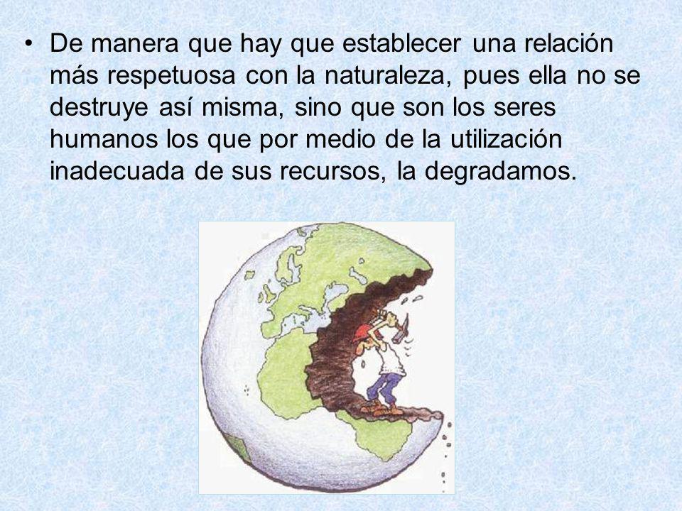 De manera que hay que establecer una relación más respetuosa con la naturaleza, pues ella no se destruye así misma, sino que son los seres humanos los que por medio de la utilización inadecuada de sus recursos, la degradamos.