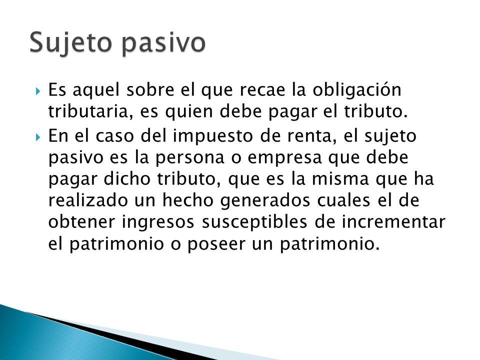 Sujeto pasivo Es aquel sobre el que recae la obligación tributaria, es quien debe pagar el tributo.