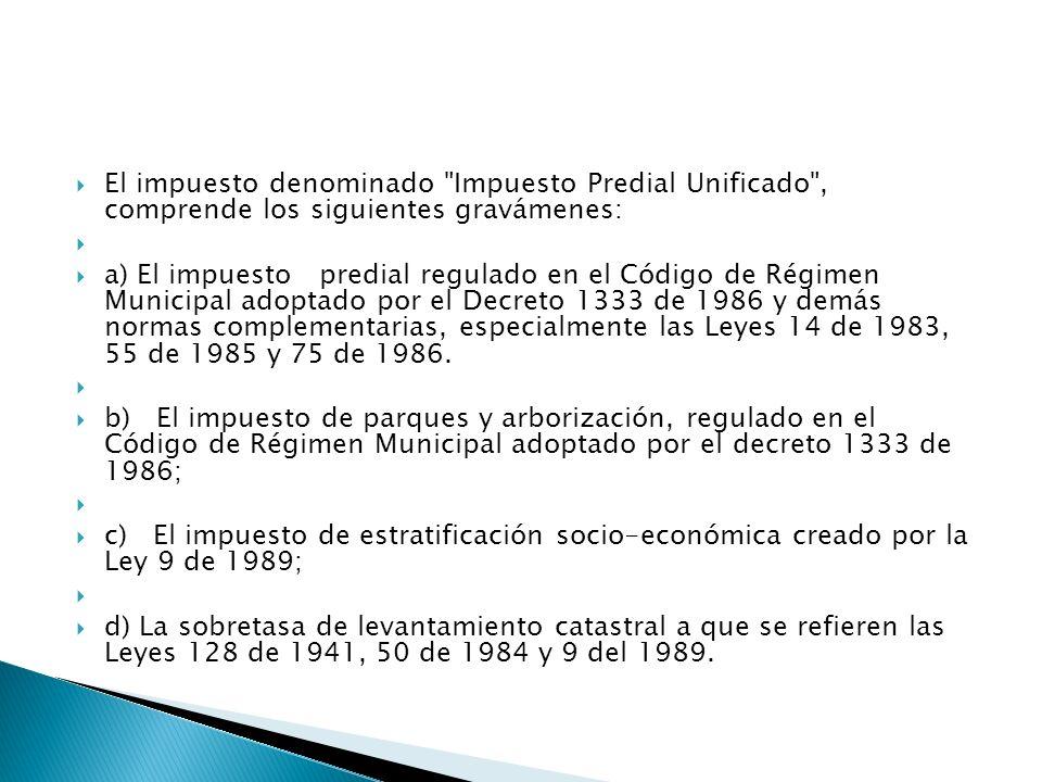 El impuesto denominado Impuesto Predial Unificado , comprende los siguientes gravámenes: