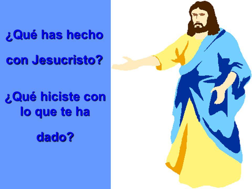 ¿Qué has hecho con Jesucristo ¿Qué hiciste con lo que te ha dado