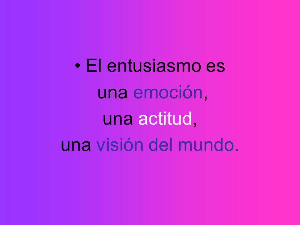 El entusiasmo es una emoción, una actitud, una visión del mundo.
