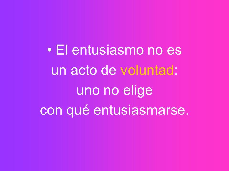 El entusiasmo no es un acto de voluntad: uno no elige con qué entusiasmarse.