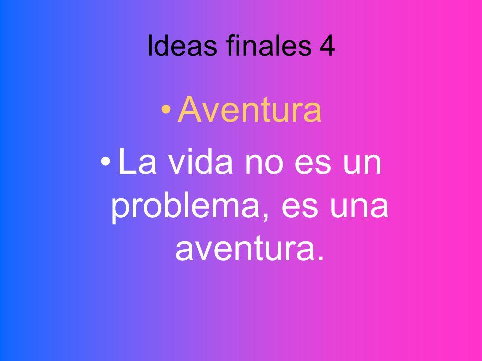 La vida no es un problema, es una aventura.