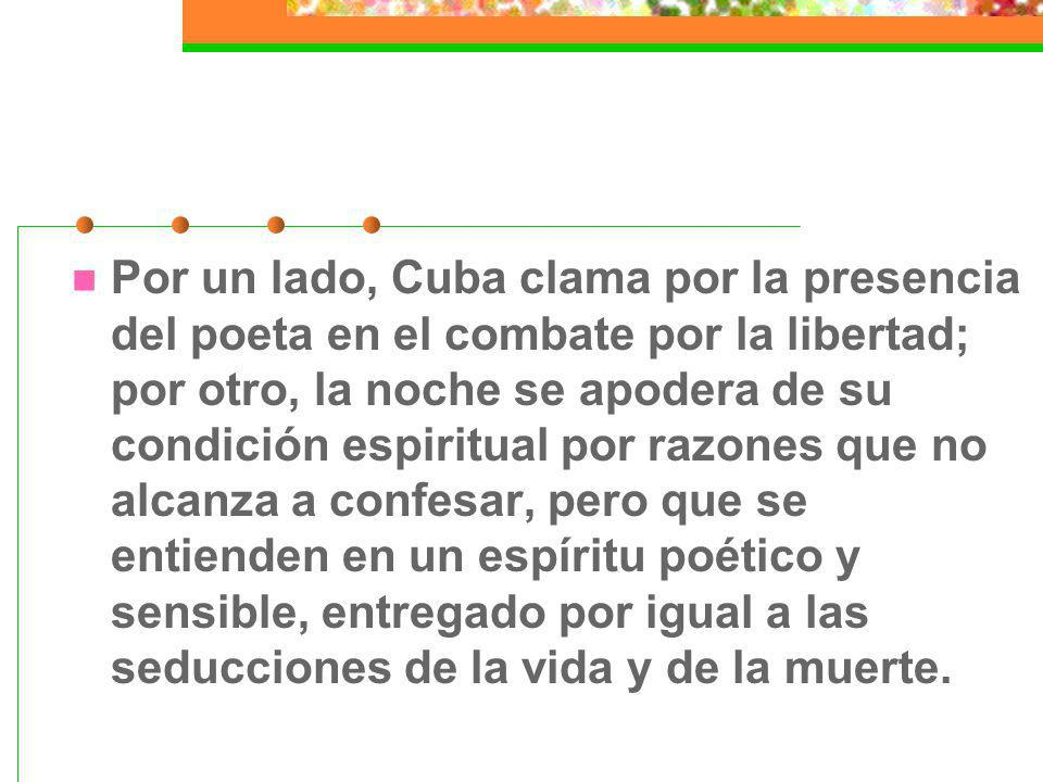 Por un lado, Cuba clama por la presencia del poeta en el combate por la libertad; por otro, la noche se apodera de su condición espiritual por razones que no alcanza a confesar, pero que se entienden en un espíritu poético y sensible, entregado por igual a las seducciones de la vida y de la muerte.