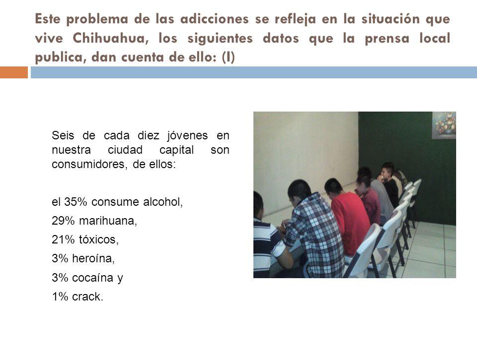 Este problema de las adicciones se refleja en la situación que vive Chihuahua, los siguientes datos que la prensa local publica, dan cuenta de ello: (I)