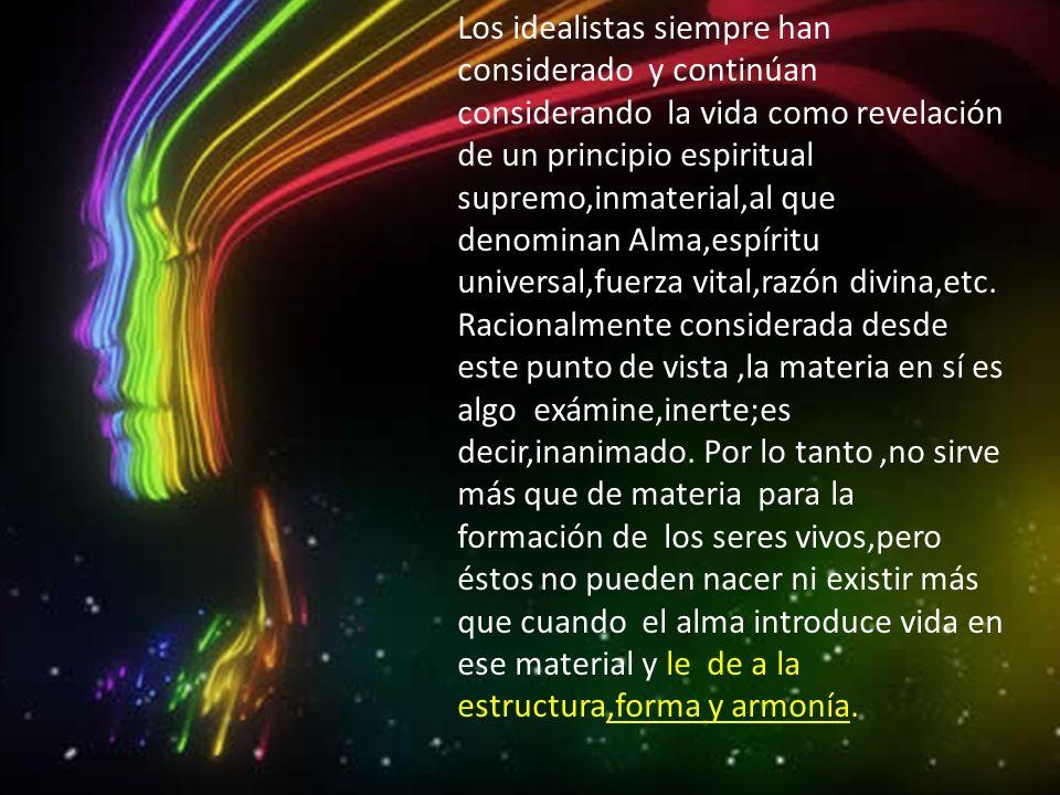 Los idealistas siempre han considerado y continúan considerando la vida como revelación de un principio espiritual supremo,inmaterial,al que denominan Alma,espíritu universal,fuerza vital,razón divina,etc.