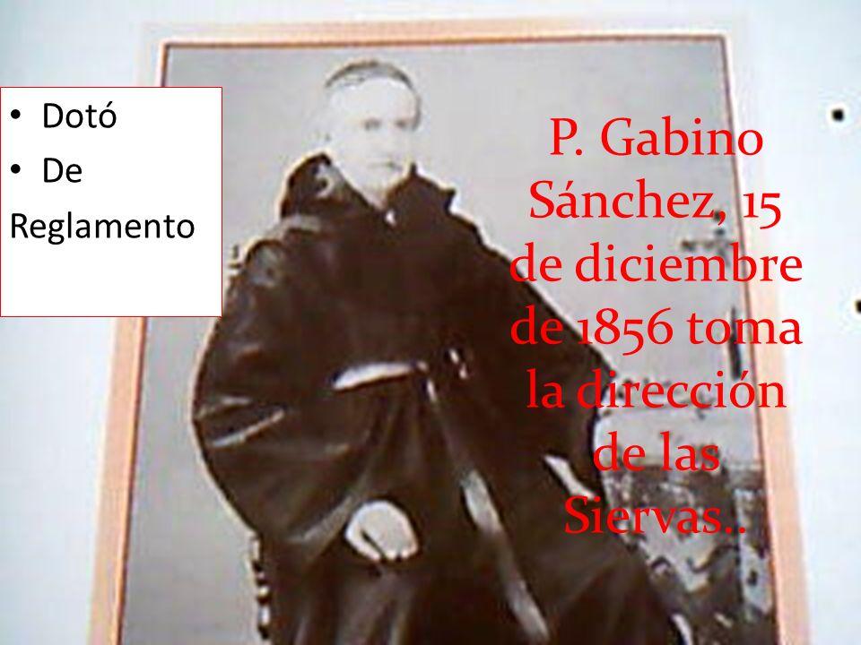 Dotó De Reglamento P. Gabino Sánchez, 15 de diciembre de 1856 toma la dirección de las Siervas..